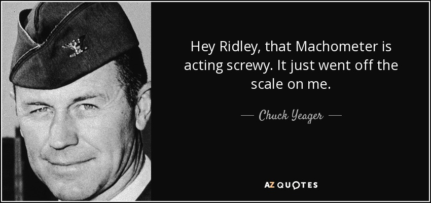 Hey Ridley, that Machometer is acting screwy. It just went off the scale on me. - Chuck Yeager