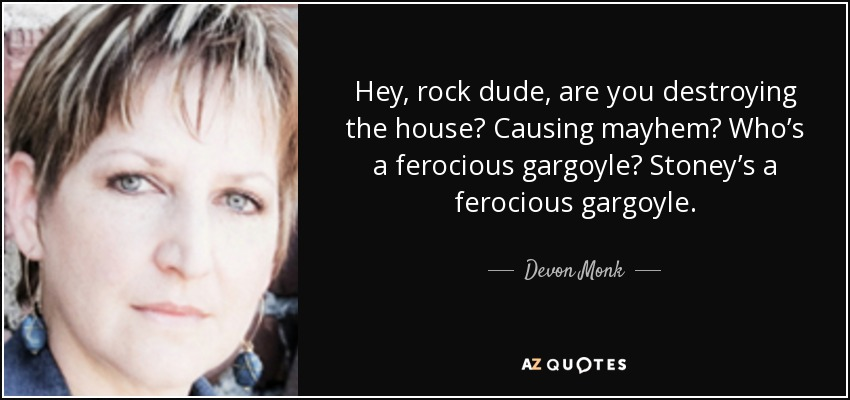 Hey, rock dude, are you destroying the house? Causing mayhem? Who's a ferocious gargoyle? Stoney's a ferocious gargoyle. - Devon Monk