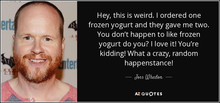 Hey, this is weird. I ordered one frozen yogurt and they gave me two. You don't happen to like frozen yogurt do you? I love it! You're kidding! What a crazy, random happenstance! - Joss Whedon