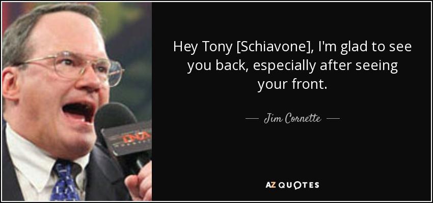 Jim Cornette Quote: Hey Tony [Schiavone], I'm Glad To See
