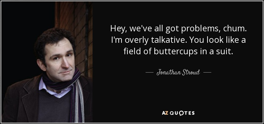 Hey, we've all got problems, chum. I'm overly talkative. You look like a field of buttercups in a suit. - Jonathan Stroud