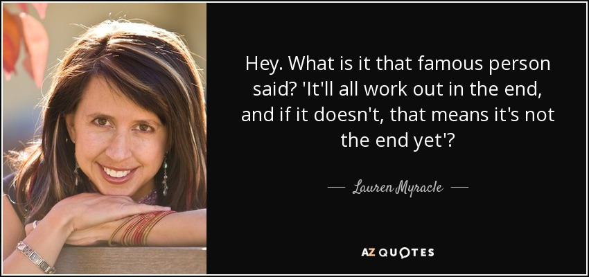 Hey. What is it that famous person said? 'It'll all work out in the end, and if it doesn't, that means it's not the end yet'? - Lauren Myracle