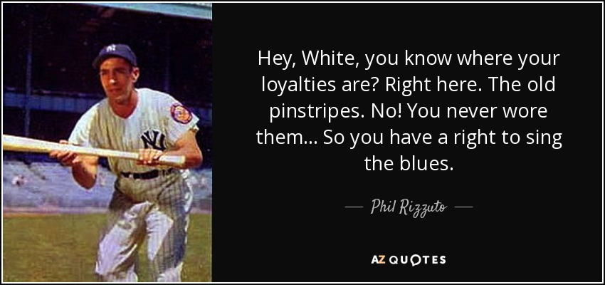 Hey, White, you know where your loyalties are? Right here. The old pinstripes. No! You never wore them... So you have a right to sing the blues. - Phil Rizzuto
