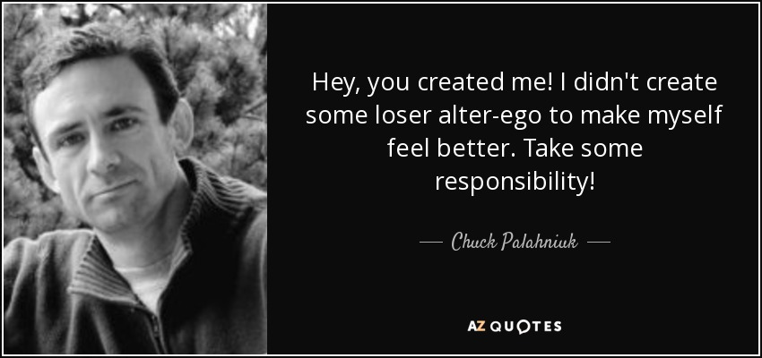 Hey, you created me! I didn't create some loser alter-ego to make myself feel better. Take some responsibility! - Chuck Palahniuk