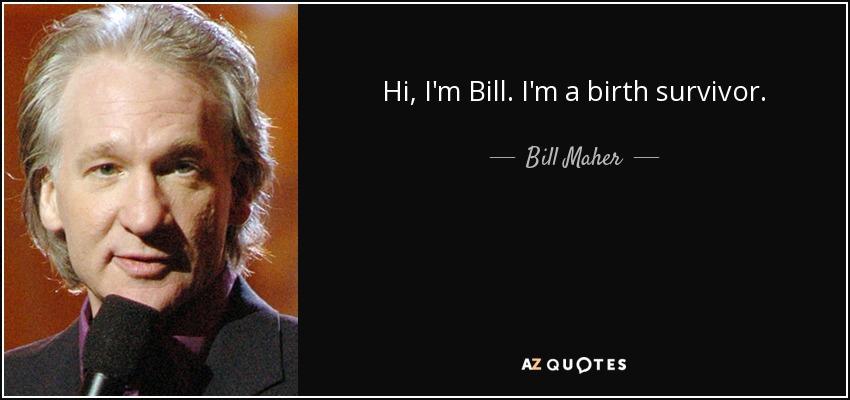Hi, I'm Bill. I'm a birth survivor. - Bill Maher
