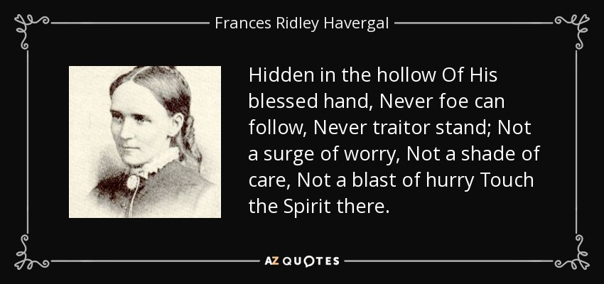 Hidden in the hollow Of His blessed hand, Never foe can follow, Never traitor stand; Not a surge of worry, Not a shade of care, Not a blast of hurry Touch the Spirit there. - Frances Ridley Havergal