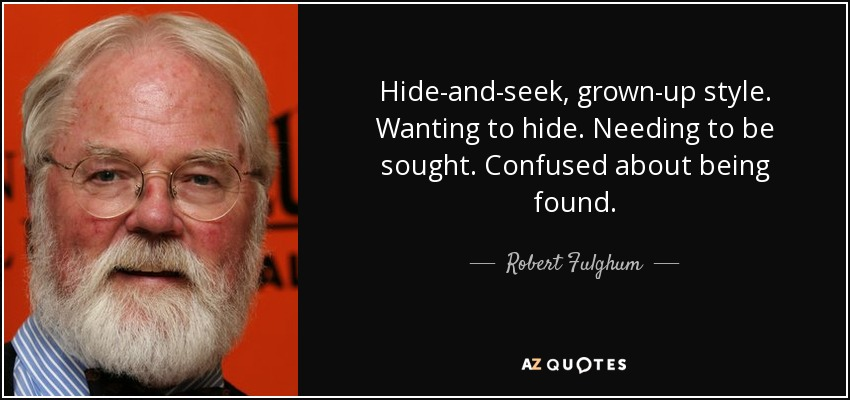 Hide-and-seek, grown-up style. Wanting to hide. Needing to be sought. Confused about being found. - Robert Fulghum