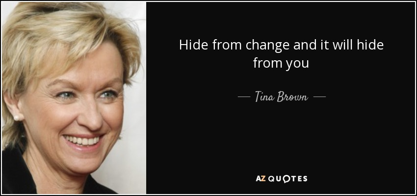 Hide from change and it will hide from you - Tina Brown