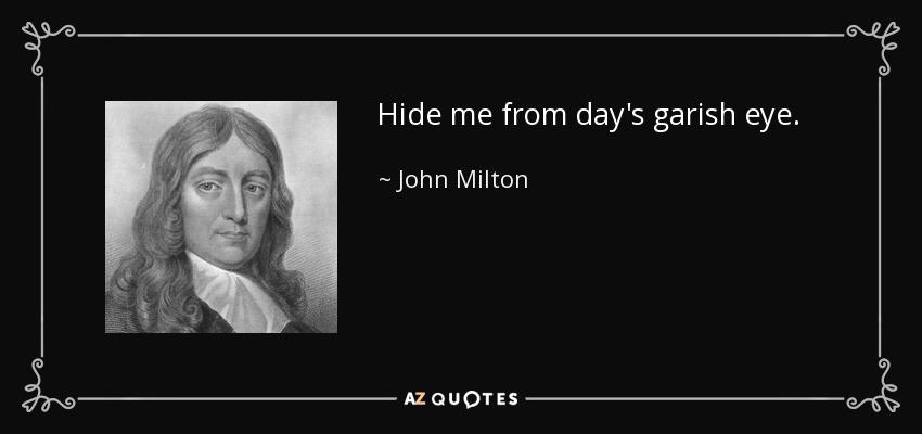 Hide me from day's garish eye. - John Milton