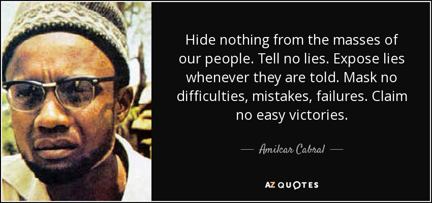 Hide nothing from the masses of our people. Tell no lies. Expose lies whenever they are told. Mask no difficulties, mistakes, failures. Claim no easy victories. - Amilcar Cabral