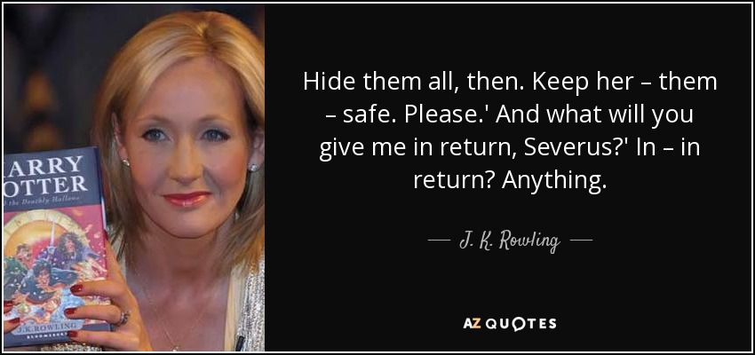 Hide them all, then. Keep her – them – safe. Please.' And what will you give me in return, Severus?' In – in return? Anything. - J. K. Rowling