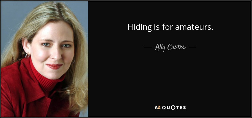 Hiding is for amateurs. - Ally Carter