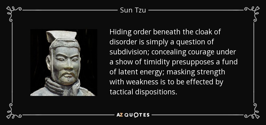 Hiding order beneath the cloak of disorder is simply a question of subdivision; concealing courage under a show of timidity presupposes a fund of latent energy; masking strength with weakness is to be effected by tactical dispositions. - Sun Tzu