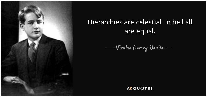 Hierarchies are celestial. In hell all are equal. - Nicolas Gomez Davila