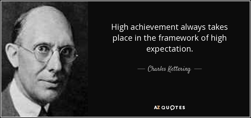 High achievement always takes place in the framework of high expectation. - Charles Kettering