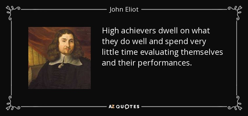 High achievers dwell on what they do well and spend very little time evaluating themselves and their performances. - John Eliot