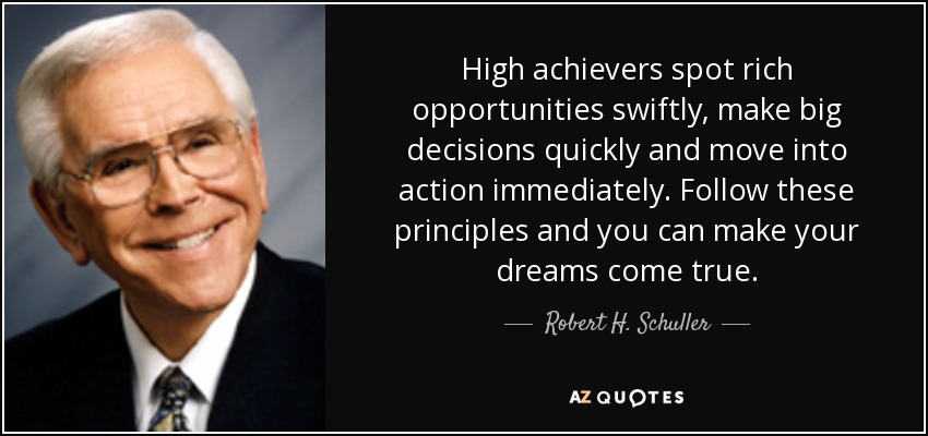 High achievers spot rich opportunities swiftly, make big decisions quickly and move into action immediately. Follow these principles and you can make your dreams come true. - Robert H. Schuller
