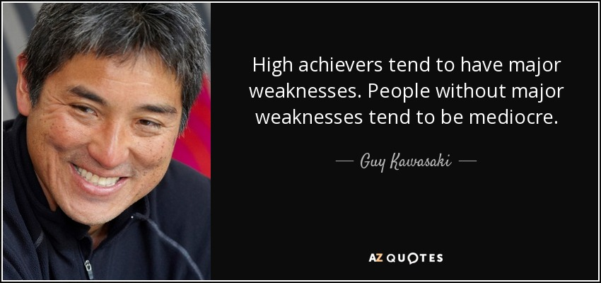 High achievers tend to have major weaknesses. People without major weaknesses tend to be mediocre. - Guy Kawasaki