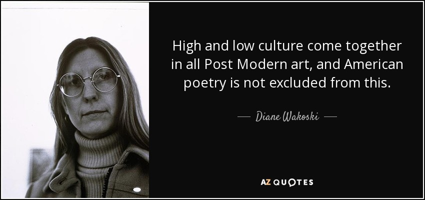 High and low culture come together in all Post Modern art, and American poetry is not excluded from this. - Diane Wakoski