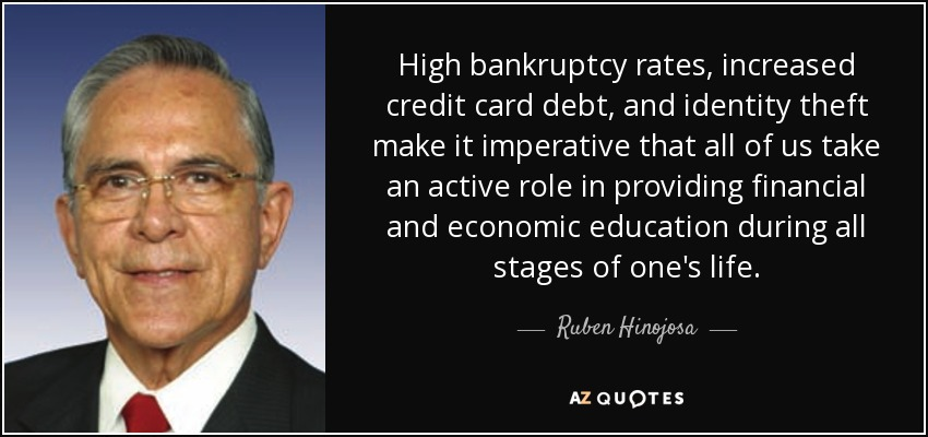 High bankruptcy rates, increased credit card debt, and identity theft make it imperative that all of us take an active role in providing financial and economic education during all stages of one's life. - Ruben Hinojosa