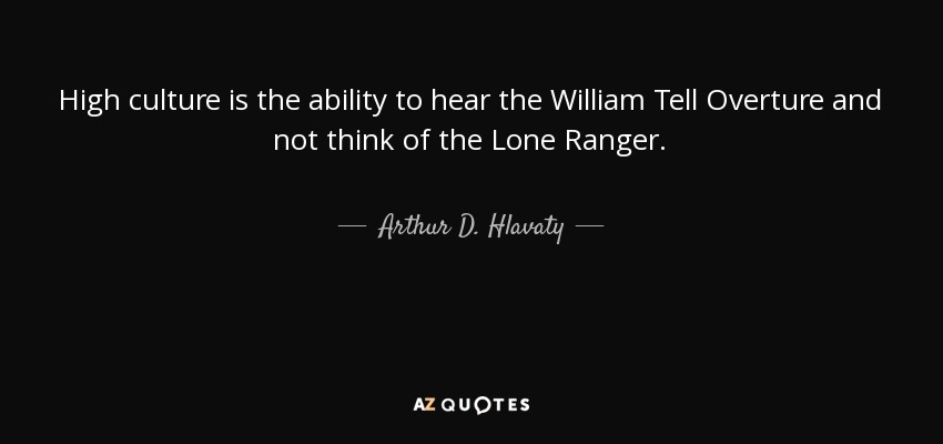 High culture is the ability to hear the William Tell Overture and not think of the Lone Ranger. - Arthur D. Hlavaty
