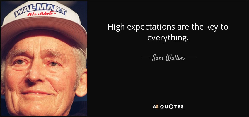 High expectations are the key to everything. - Sam Walton