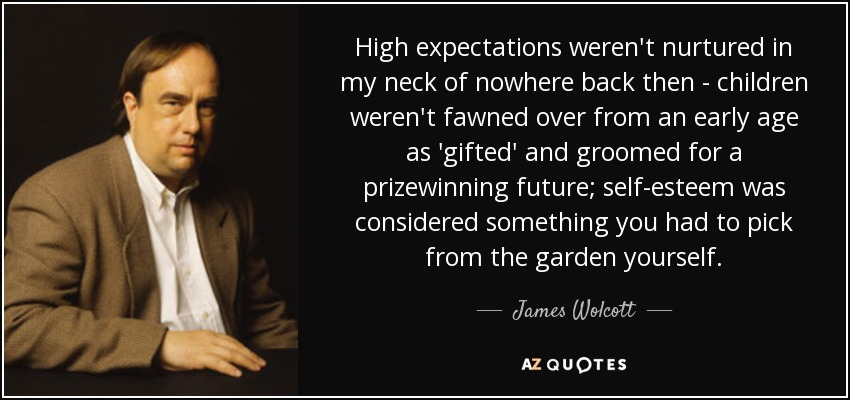 High expectations weren't nurtured in my neck of nowhere back then - children weren't fawned over from an early age as 'gifted' and groomed for a prizewinning future; self-esteem was considered something you had to pick from the garden yourself. - James Wolcott