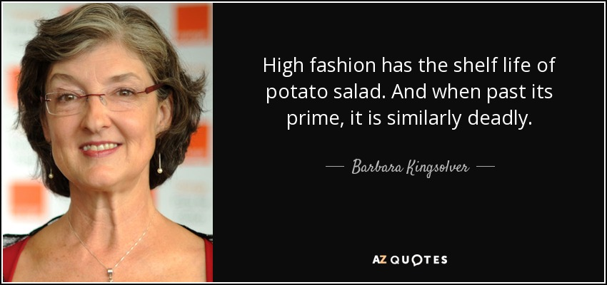 High fashion has the shelf life of potato salad. And when past its prime, it is similarly deadly. - Barbara Kingsolver