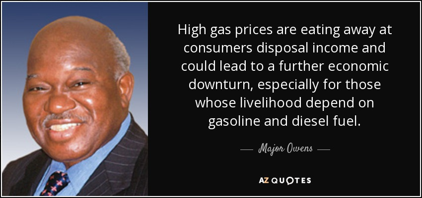 High gas prices are eating away at consumers disposal income and could lead to a further economic downturn, especially for those whose livelihood depend on gasoline and diesel fuel. - Major Owens