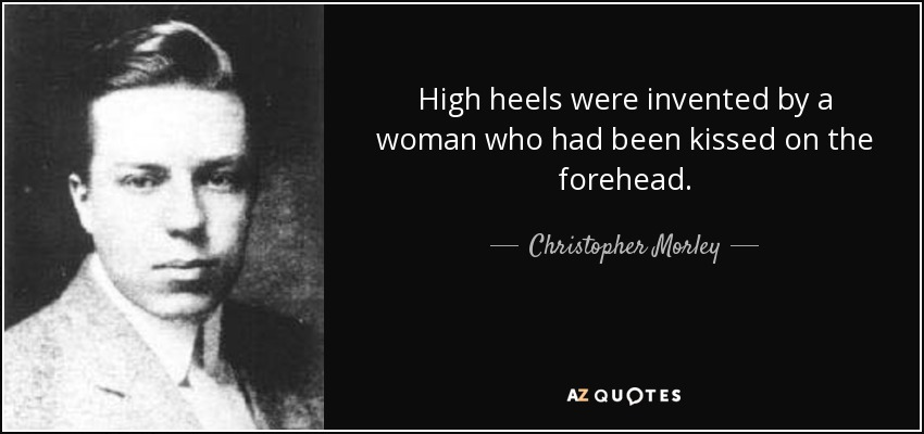 High heels were invented by a woman who had been kissed on the forehead. - Christopher Morley