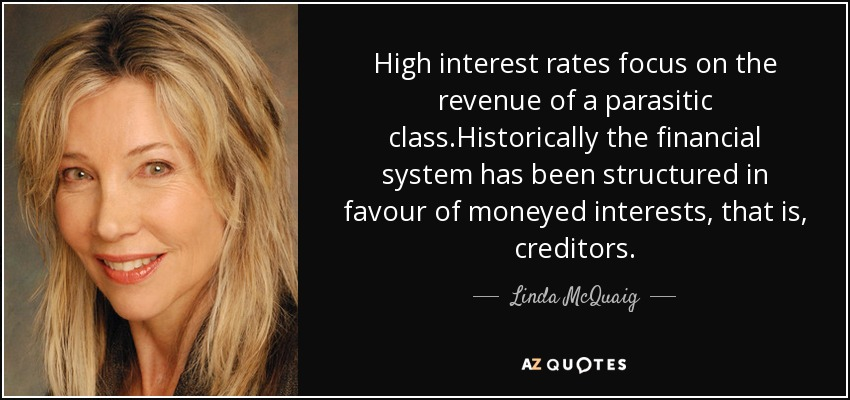 High interest rates focus on the revenue of a parasitic class.Historically the financial system has been structured in favour of moneyed interests, that is, creditors. - Linda McQuaig