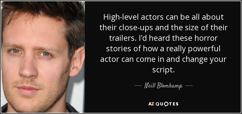 High-level actors can be all about their close-ups and the size of their trailers. I'd heard these horror stories of how a really powerful actor can come in and change your script. - Neill Blomkamp