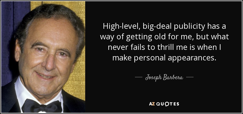 High-level, big-deal publicity has a way of getting old for me, but what never fails to thrill me is when I make personal appearances. - Joseph Barbera