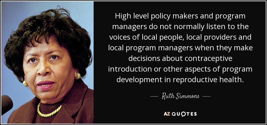 High level policy makers and program managers do not normally listen to the voices of local people, local providers and local program managers when they make decisions about contraceptive introduction or other aspects of program development in reproductive health. - Ruth Simmons