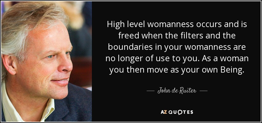 High level womanness occurs and is freed when the filters and the boundaries in your womanness are no longer of use to you. As a woman you then move as your own Being. - John de Ruiter