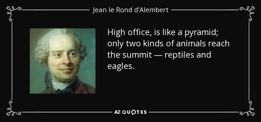 High office, is like a pyramid; only two kinds of animals reach the summit — reptiles and eagles. - Jean le Rond d'Alembert