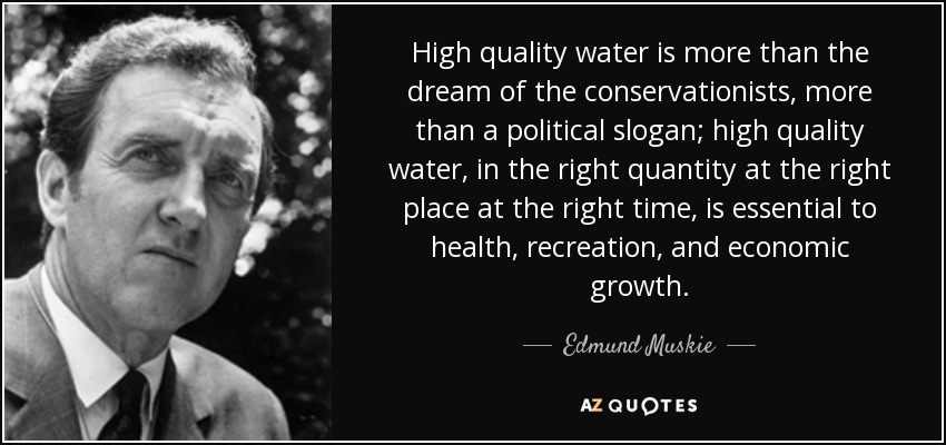 High quality water is more than the dream of the conservationists, more than a political slogan; high quality water, in the right quantity at the right place at the right time, is essential to health, recreation, and economic growth. - Edmund Muskie