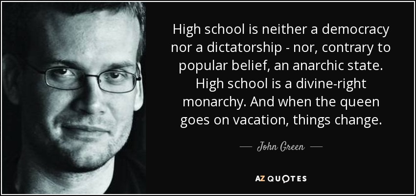 High school is neither a democracy nor a dictatorship - nor, contrary to popular belief, an anarchic state. High school is a divine-right monarchy. And when the queen goes on vacation, things change. - John Green
