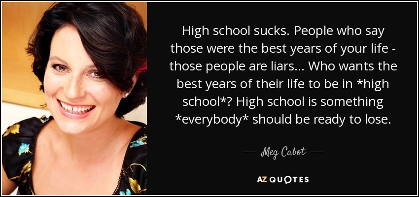 High school sucks. People who say those were the best years of your life - those people are liars... Who wants the best years of their life to be in *high school*? High school is something *everybody* should be ready to lose. - Meg Cabot
