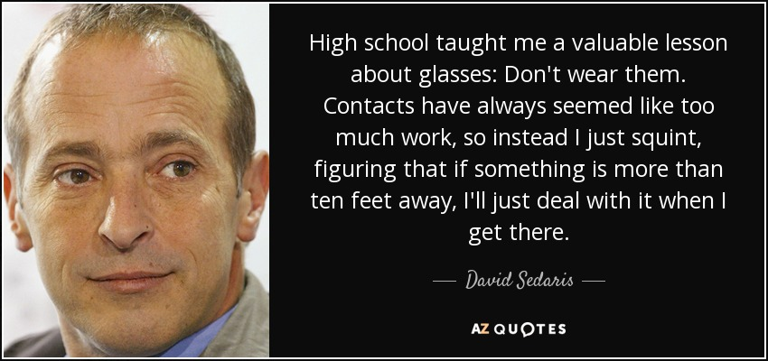 High school taught me a valuable lesson about glasses: Don't wear them. Contacts have always seemed like too much work, so instead I just squint, figuring that if something is more than ten feet away, I'll just deal with it when I get there. - David Sedaris