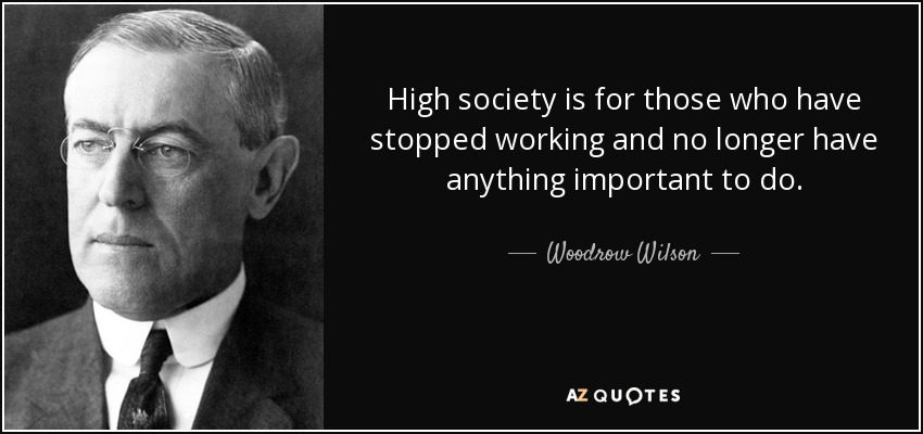 High society is for those who have stopped working and no longer have anything important to do. - Woodrow Wilson
