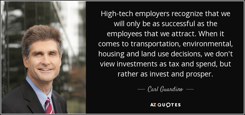 High-tech employers recognize that we will only be as successful as the employees that we attract. When it comes to transportation, environmental, housing and land use decisions, we don't view investments as tax and spend, but rather as invest and prosper. - Carl Guardino