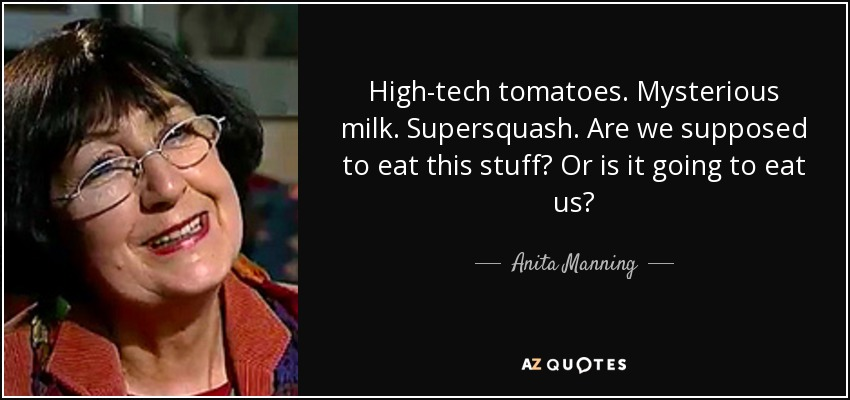 High-tech tomatoes. Mysterious milk. Supersquash. Are we supposed to eat this stuff? Or is it going to eat us? - Anita Manning