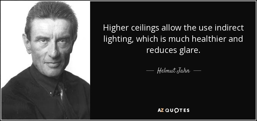 Higher ceilings allow the use indirect lighting, which is much healthier and reduces glare. - Helmut Jahn