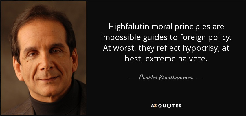 Highfalutin moral principles are impossible guides to foreign policy. At worst, they reflect hypocrisy; at best, extreme naivete. - Charles Krauthammer