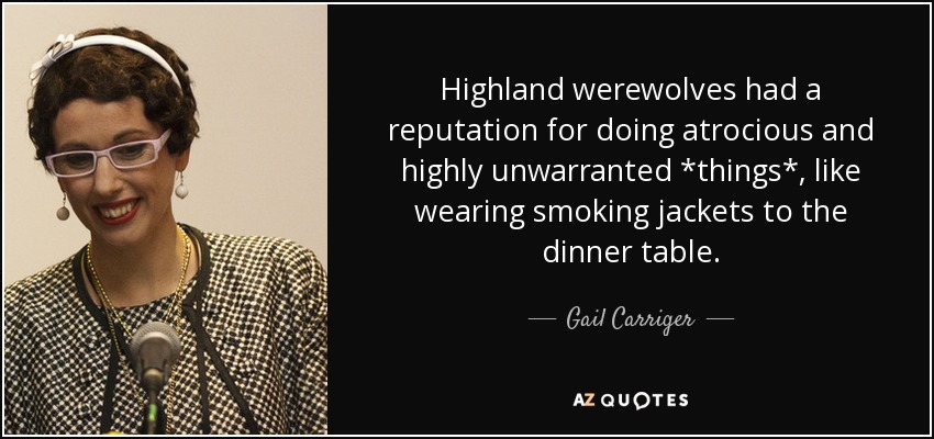 Highland werewolves had a reputation for doing atrocious and highly unwarranted *things*, like wearing smoking jackets to the dinner table. - Gail Carriger