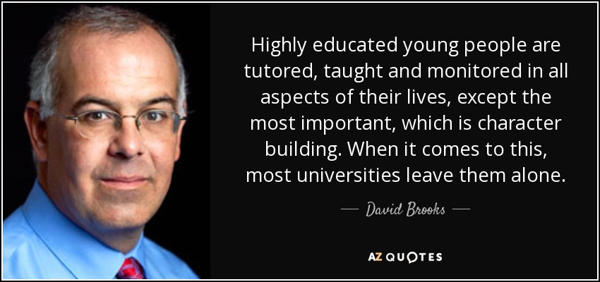 Highly educated young people are tutored, taught and monitored in all aspects of their lives, except the most important, which is character building. When it comes to this, most universities leave them alone. - David Brooks