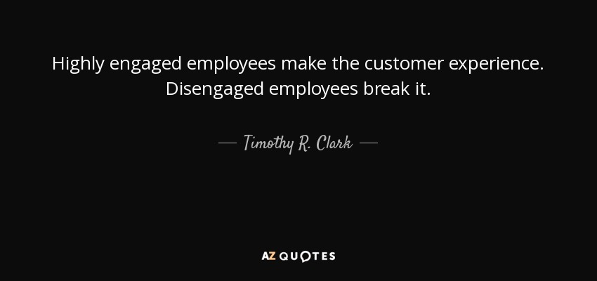 Highly Engaged Employees Make The Customer Experience Disengaged Break It