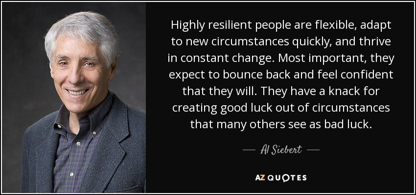 Highly resilient people are flexible, adapt to new circumstances quickly, and thrive in constant change. Most important, they expect to bounce back and feel confident that they will. They have a knack for creating good luck out of circumstances that many others see as bad luck. - Al Siebert
