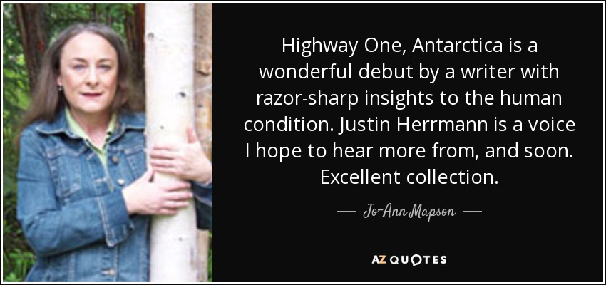 Highway One, Antarctica is a wonderful debut by a writer with razor-sharp insights to the human condition. Justin Herrmann is a voice I hope to hear more from, and soon. Excellent collection. - Jo-Ann Mapson